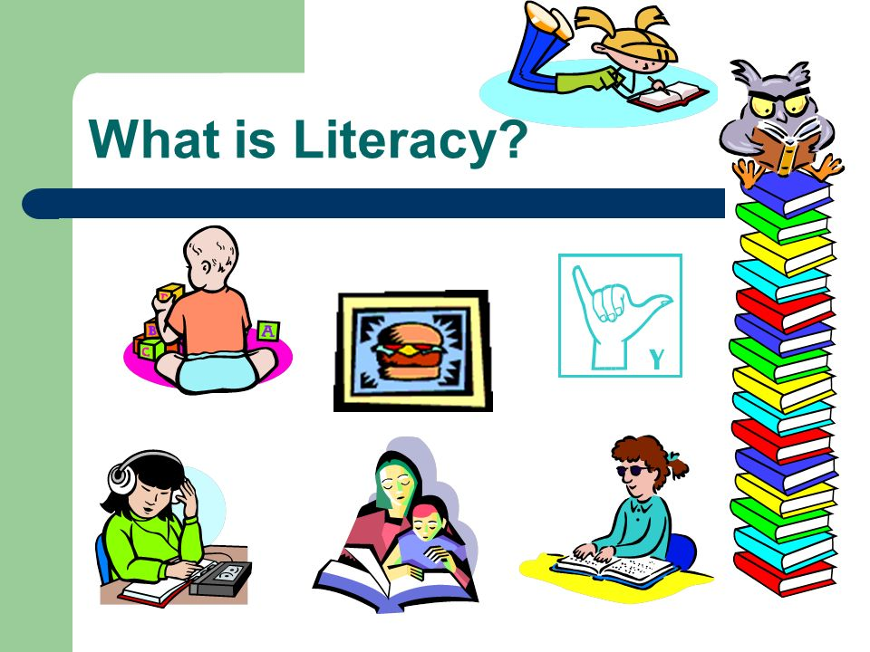 What is Literacy Which of these things are considered literacy [Let some parents answer]